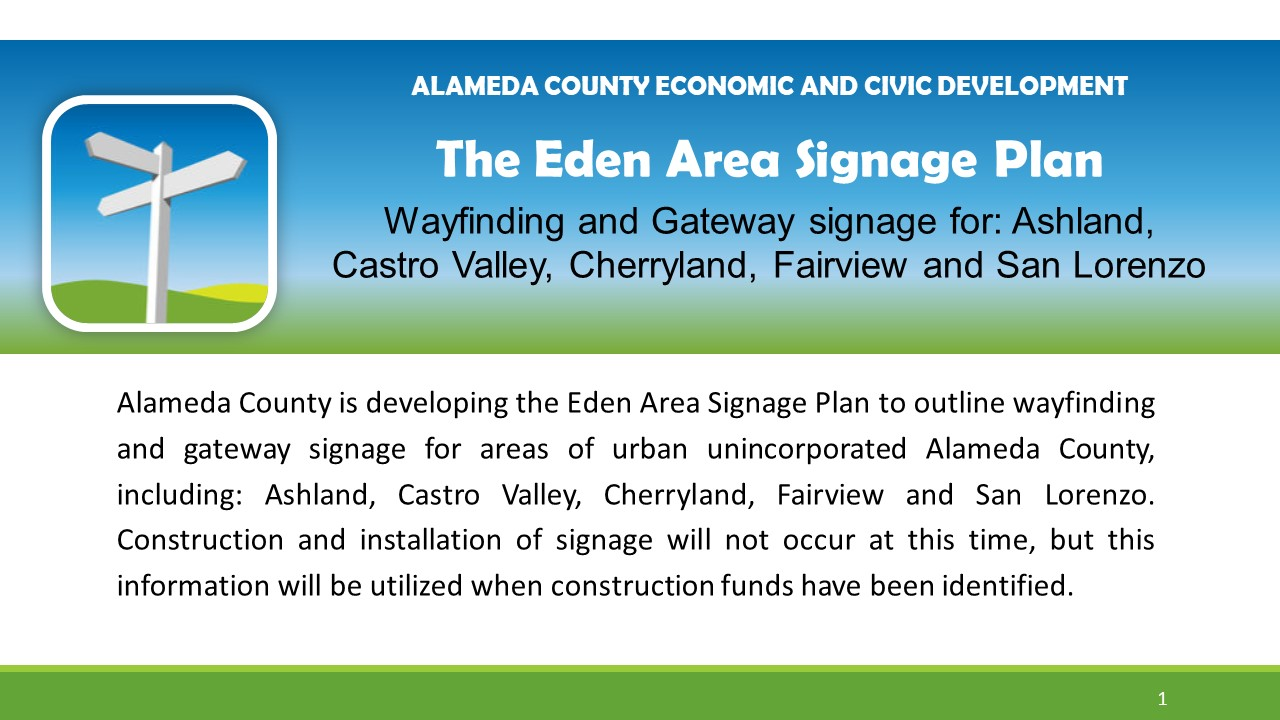 Alameda County is developing the Eden Area Signage Plan to outline wayfinding and gateway signage for areas of urban unincorporated Alameda County, including: Ashland, Castro Valley, Cherryland, Fairview and San Lorenzo. Construction and installation of signage will not occur at this time, but this information will be utilized when construction funds have been identified.