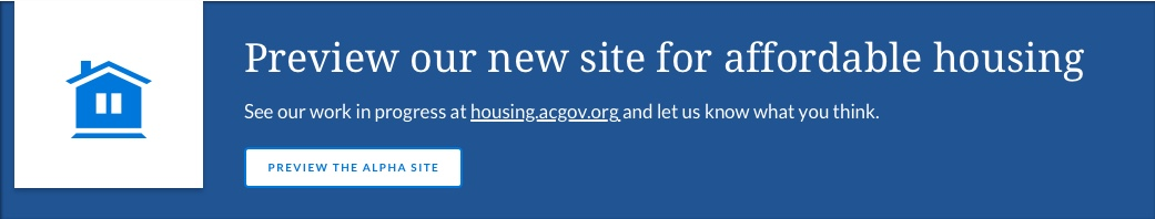 Preview our new site for affordable housing, See our work in progress at housing.acgov.org and  					let us know what you think.