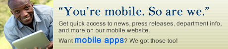 You're Mobile. So are we. Our mobile website give you quick access to news, press releases, department info, and more. Want mobile apps? We got those too.