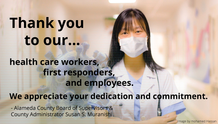 Alameda County Board of Supervisors and County Administrator Susan S. Muranishi offer thanks to our health care workers, first responders, and County employees. They express their appreciation for all their dedication and commitment.